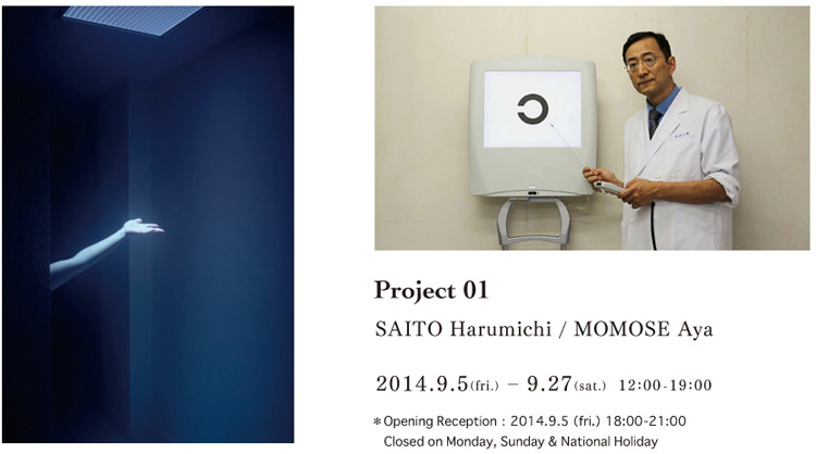 Project 01 SAITO Harumichi / MOMOSE Aya 2014.9.5(fri.) – 9.27(sat.)   12:00-19:00 *Opening Reception:2014.9.5(fri.) 18:00-21:00   Closed on Monday, Sunday & National Holiday
