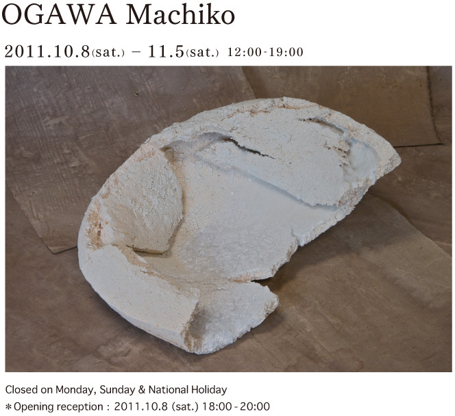 OGAWA Machiko 2011.10.8(sat.) − 11.5(sat.) 12:00-19:00Closed on Monday, Sunday & National Holiday ※Opening reseption:2011.10.8(sat.) 18:00-20:00